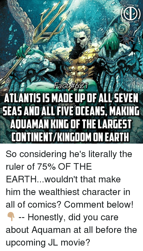 Memes, Atlantis, and Earth: FACT  ATLANTIS IS MADE UP OF ALL SEVE  SEAS AND ALL FIVE OCEANS, MAKING  AOUAMAN KING OF THE LARGEST  CONTINENT/KINGDOM ON EARTH So considering he's literally the ruler of 75% OF THE EARTH...wouldn't that make him the wealthiest character in all of comics? Comment below!👇🏽 -- Honestly, did you care about Aquaman at all before the upcoming JL movie?