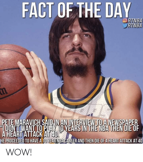 Nba, Wow, and Heart: FACT OF THE DAY  ORTNBA  ATNBA  PETE MARAVICH SAIDIN ANINTERVIEW TO A NEWSPAPER  DON'T WANT TO PLAY 10 YEARS IN THE NBA THEN DIE OF  A HEART ATTACK AT 40%  HE PROCEEDED TO HAVE A 10YEAR NBA CAREER AND THEN DIE OF A HEART ATTACK AT 40 WOW!