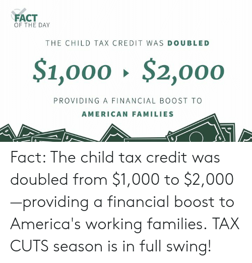 child tax credit: FACT  OF THE DAY  THE CHILD TAX CREDIT WAS DOUBLED  $1,000、$2,000  PROVIDING A FINANCIAL BOOST TO  AMERICAN FAMILIES Fact: The child tax credit was doubled from $1,000 to $2,000—providing a financial boost to America's working families. TAX CUTS season is in full swing!