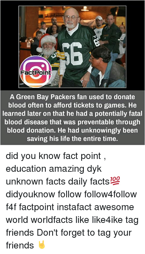 Green Bay Packers: Fact Point  A Green Bay Packers fan used to donate  blood often to afford tickets to games. He  learned later on that he had a potentially fatal  blood disease that was preventable through  blood donation. He had unknowingly been  saving his life the entire time. did you know fact point , education amazing dyk unknown facts daily facts💯 didyouknow follow follow4follow f4f factpoint instafact awesome world worldfacts like like4ike tag friends Don't forget to tag your friends 🤘