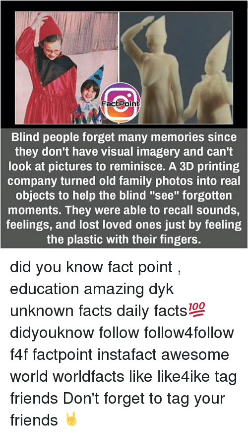 "reminiscing: Fact Point  Blind people forget many memories since  they don't have visual imagery and can't  look at pictures to reminisce. A 3D printing  company turned old family photos into real  objects to help the blind ""see"" forgotten  moments. They were able to recall sounds,  feelings, and lost loved ones just by feeling  the plastic with their fingers. did you know fact point , education amazing dyk unknown facts daily facts💯 didyouknow follow follow4follow f4f factpoint instafact awesome world worldfacts like like4ike tag friends Don't forget to tag your friends 🤘"