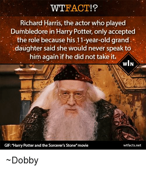 "richard harris: FACT  Richard Harris, the actor who played  Dumbledore in Harry Potter, only accepted  the role because his 11-year-old grand  .daughter said she would never speak to  him again if he did not take it,  wlN  GIF: Harry Potter and the Sorcerer's Stone"" movie  wtfacts.net ~Dobby"
