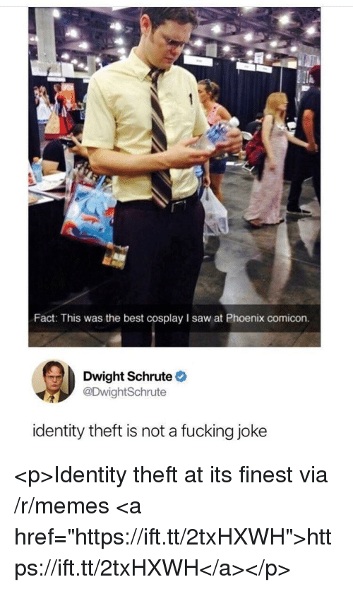 """identity theft: Fact: This was the best cosplay I saw at Phoenix comicon.  Dwight Schrute  DwightSchrute  identity theft is not a fucking joke <p>Identity theft at its finest via /r/memes <a href=""""https://ift.tt/2txHXWH"""">https://ift.tt/2txHXWH</a></p>"""