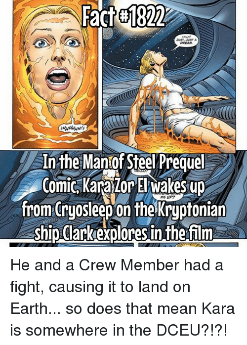 Thats Mean: Factel822  A In the Manof Steel Prequel  Comic Karalor El wakes up  MEUP7  from ryo Sleep on the Kryptonian  ship Clark explores in the film He and a Crew Member had a fight, causing it to land on Earth... so does that mean Kara is somewhere in the DCEU?!?!