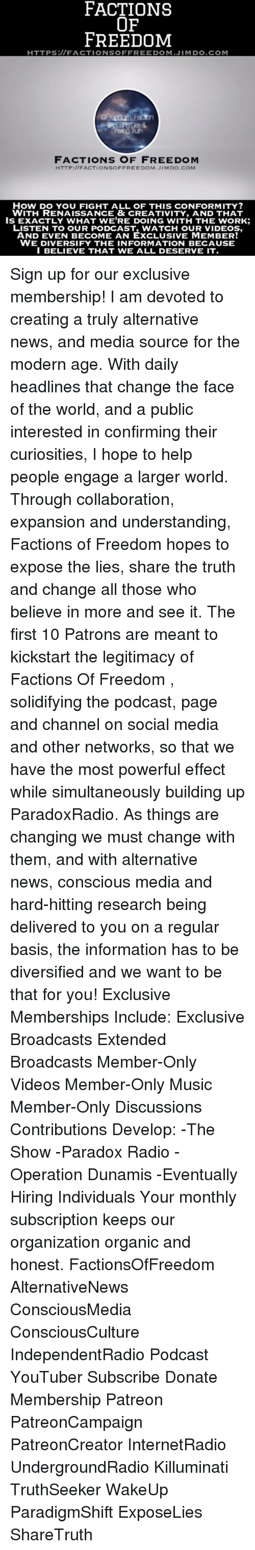 Subscripter: FACTIONS  OF  FREEDOM  HTTPS:// FACTIONS OFFREEDOM JIM DO COM  FACTIONS OF FREEDOM  HTTP://FACTIONSOFFREEDOM JIMDO.COM  HOW DO YOU FIGHT ALL OF THIS CONFORMITY?  WITH RENAISSANCE & CREATIVITY, AND THAT  ISEXACTLY WHAT WE'RE DOING WITH THE WORK:  LISTEN TO OUR PODCAST, WATCH OUR AND EVEN BECOME AN EXCLUSIVE MEMBERT  WE DIVERSIFY THE INFORMATION BECAUSE  I BELIEVE THAT WE ALL DESERVE IT. Sign up for our exclusive membership! I am devoted to creating a truly alternative news, and media source for the modern age. With daily headlines that change the face of the world, and a public interested in confirming their curiosities, I hope to help people engage a larger world. Through collaboration, expansion and understanding, Factions of Freedom hopes to expose the lies, share the truth and change all those who believe in more and see it. The first 10 Patrons are meant to kickstart the legitimacy of Factions Of Freedom , solidifying the podcast, page and channel on social media and other networks, so that we have the most powerful effect while simultaneously building up ParadoxRadio. As things are changing we must change with them, and with alternative news, conscious media and hard-hitting research being delivered to you on a regular basis, the information has to be diversified and we want to be that for you! Exclusive Memberships Include: Exclusive Broadcasts Extended Broadcasts Member-Only Videos Member-Only Music Member-Only Discussions Contributions Develop: -The Show -Paradox Radio -Operation Dunamis -Eventually Hiring Individuals Your monthly subscription keeps our organization organic and honest. FactionsOfFreedom AlternativeNews ConsciousMedia ConsciousCulture IndependentRadio Podcast YouTuber Subscribe Donate Membership Patreon PatreonCampaign PatreonCreator InternetRadio UndergroundRadio Killuminati TruthSeeker WakeUp ParadigmShift ExposeLies ShareTruth