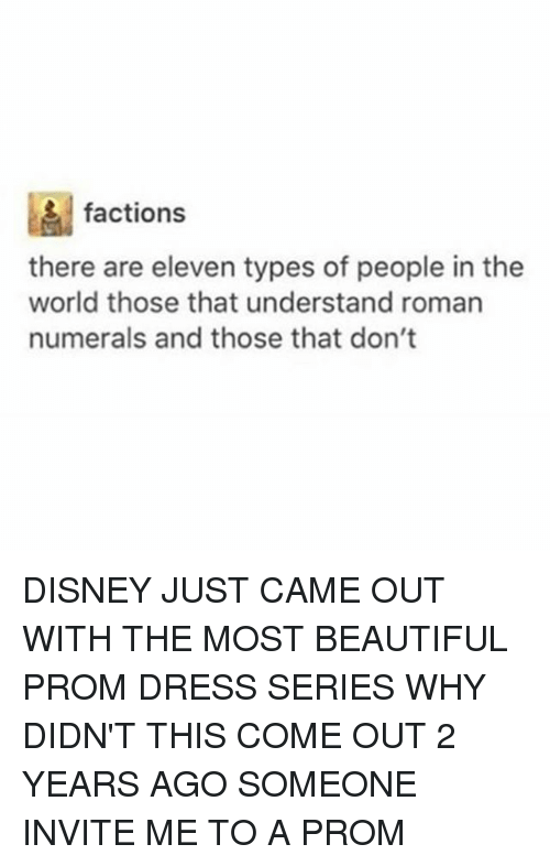 Romanized: factions  there are eleven types of people in the  world those that understand roman  numerals and those that don't DISNEY JUST CAME OUT WITH THE MOST BEAUTIFUL PROM DRESS SERIES WHY DIDN'T THIS COME OUT 2 YEARS AGO SOMEONE INVITE ME TO A PROM