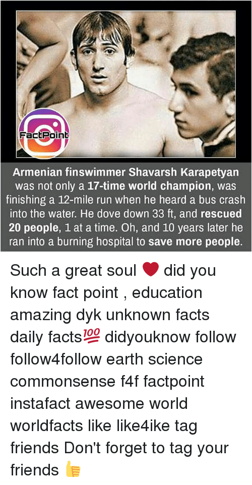 Armenian: FactPoint  Armenian finswimmer Shavarsh Karapetyan  was not only a 17-time world champion, was  finishing a 12-mile run when he heard a bus crash  into the water. He dove down 33 ft, and rescued  20 people, 1 at a time. Oh, and 10 years later he  ran into a burning hospital to save more people. Such a great soul ❤ did you know fact point , education amazing dyk unknown facts daily facts💯 didyouknow follow follow4follow earth science commonsense f4f factpoint instafact awesome world worldfacts like like4ike tag friends Don't forget to tag your friends 👍