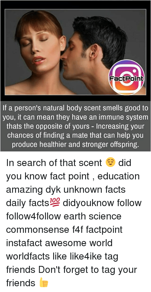 smells good: FactPoint  If a person's natural body scent smells good to  you, it can mean they have an immune system  thats the opposite of yours - Increasing your  chances of finding a mate that can help you  produce healthier and stronger offspring. In search of that scent 😌 did you know fact point , education amazing dyk unknown facts daily facts💯 didyouknow follow follow4follow earth science commonsense f4f factpoint instafact awesome world worldfacts like like4ike tag friends Don't forget to tag your friends 👍