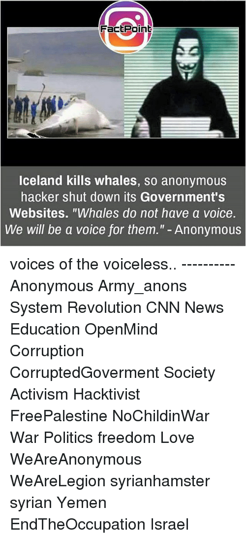 "anonymouse: FactPoint  lceland kills whales, so anonymous  hacker shut down its Government's  Websites. ""Whales do not have a voice.  We will be a voice for them."" - Anonymous voices of the voiceless.. ---------- Anonymous Army_anons System Revolution CNN News Education OpenMind Corruption CorruptedGoverment Society Activism Hacktivist FreePalestine NoChildinWar War Politics freedom Love WeAreAnonymous WeAreLegion syrianhamster syrian Yemen EndTheOccupation Israel"
