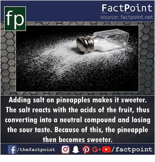 acids: FactPoint  source: factpoint.net  Adding salt on pineapples makes it sweeter.  The salt reacts with the acids of the fruit, thus  converting into a neutral compound and losing  the sour taste. Because of this, the pineapple  then becomes sweeter.