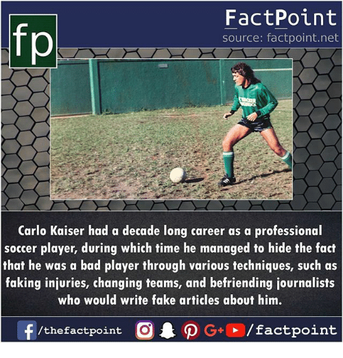 Carlo: FactPoint  source: factpoint.net  Carlo Kaiser had a decade long career as a professional  soccer player, during which time he managed to hide the fact  that he was a bad player through various techniques, such as  faking injuries, changing teams, and befriending journalists  who would write fake articles about him.  /thefactpoint C