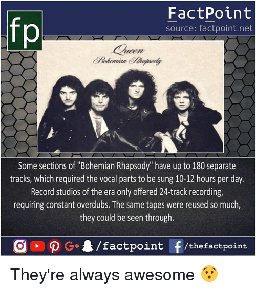 """Memes, Record, and Rhapsody: FactPoint  source: factpoint.net  Cueen  Some sections of """"Bohemian Rhapsody"""" have up to 180 separate  tracks, which required the vocal parts to be sung 10-12 hours per day.  Record studios of the era only offered 24-track recording,  requiring constant overdubs. The same tapes were reused so much,  they could be seen through They're always awesome 😯"""
