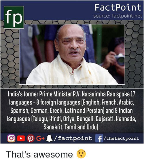 rao: FactPoint  source: factpoint.net  India's former Prime Minister P.V. Narasimha Rao spoke 17  languages -8 foreign languages [English, French, Arabic,  Spanish, German, Greek, Latin and Persian) and 9 Indian  languages Telugu, Hindi, Oriya, Bengali, Gujarati, Hannada.  Sanskrit, Tamil and Urdu)  /factpoint  G+  f /thefactpoint That's awesome 😯