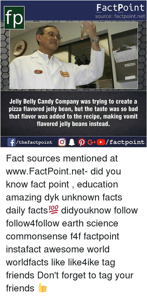 Beaned: FactPoint  source: factpoint.net  Jelly Belly Candy Company was trying to create a  pizza flavored jelly bean, but the taste was so bad  that flavor was added to the recipe, making vomit  flavored jelly beans instead. Fact sources mentioned at www.FactPoint.net- did you know fact point , education amazing dyk unknown facts daily facts💯 didyouknow follow follow4follow earth science commonsense f4f factpoint instafact awesome world worldfacts like like4ike tag friends Don't forget to tag your friends 👍