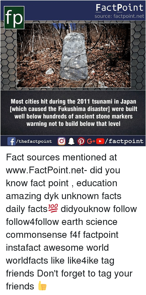 stoning: FactPoint  source: factpoint.net  Most cities hit during the 2011 tsunami in Japan  [which caused the Fukushima disasterl were built  well below hundreds of ancient stone markers  warning not to build below that level Fact sources mentioned at www.FactPoint.net- did you know fact point , education amazing dyk unknown facts daily facts💯 didyouknow follow follow4follow earth science commonsense f4f factpoint instafact awesome world worldfacts like like4ike tag friends Don't forget to tag your friends 👍