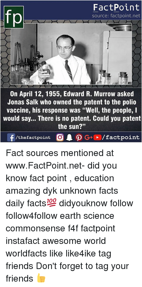 """jonas salk: FactPoint  source: factpoint.net  On April 12, 1955, Edward R. Murrow asked  Jonas Salk who owned the patent to the polio  vaccine, his response was """"Well, the people, I  would say... There is no patent. Could you patent  the sun?""""  23 Fact sources mentioned at www.FactPoint.net- did you know fact point , education amazing dyk unknown facts daily facts💯 didyouknow follow follow4follow earth science commonsense f4f factpoint instafact awesome world worldfacts like like4ike tag friends Don't forget to tag your friends 👍"""