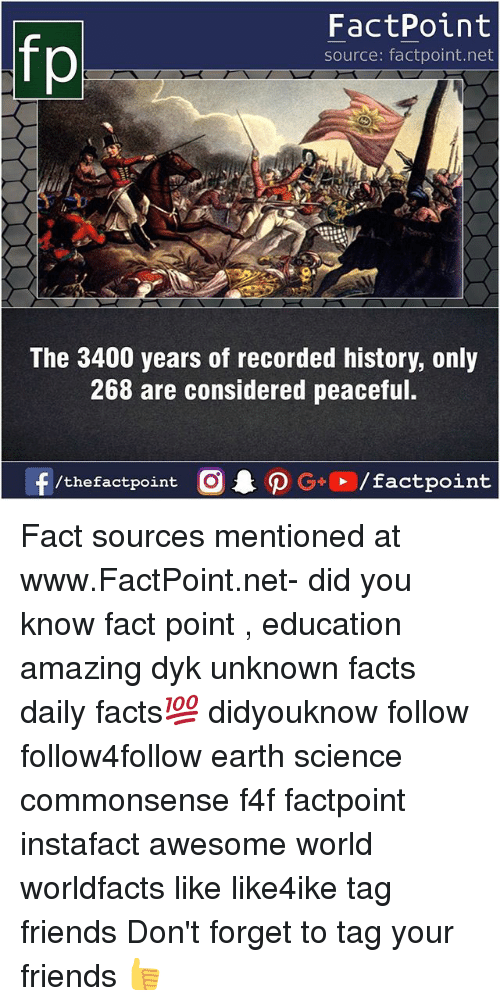 earthing: FactPoint  source: factpoint.net  The 3400 years of recorded history, only  268 are considered peaceful.  f/thefactpoint  G+/factpoint Fact sources mentioned at www.FactPoint.net- did you know fact point , education amazing dyk unknown facts daily facts💯 didyouknow follow follow4follow earth science commonsense f4f factpoint instafact awesome world worldfacts like like4ike tag friends Don't forget to tag your friends 👍