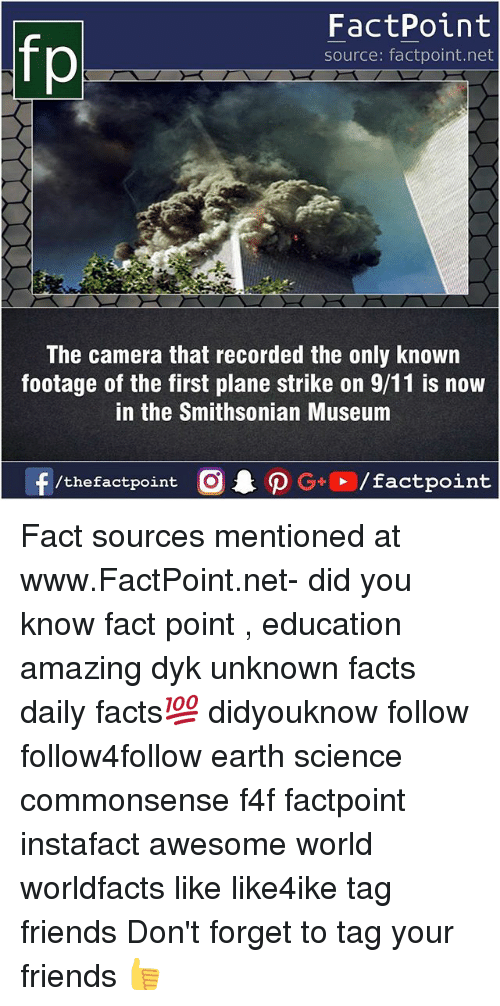 Smithsonian: FactPoint  source: factpoint.net  The camera that recorded the only known  footage of the first plane strike on 9/11 is now  in the Smithsonian Museum  f/thefactpoint  G+/factpoint Fact sources mentioned at www.FactPoint.net- did you know fact point , education amazing dyk unknown facts daily facts💯 didyouknow follow follow4follow earth science commonsense f4f factpoint instafact awesome world worldfacts like like4ike tag friends Don't forget to tag your friends 👍