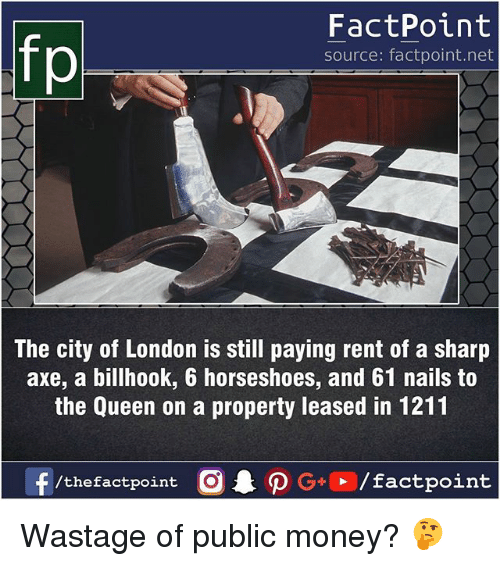 sharpe: FactPoint  source: factpoint.net  The city of London is still paying rent of a sharp  axe, a billhook, 6 horseshoes, and 61 nails to  the Queen on a property leased in 1211  f/thefactpoint  G+/factpoint Wastage of public money? 🤔