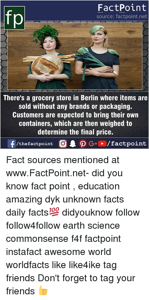 Forgetfulness: FactPoint  source: factpoint.net  There's a grocery store in Berlin where items are  sold without any brands or packaging.  Customers are expected to bring their own  containers, which are then weighed to  determine the final price.  f/thefactpoint  O.PG+、/factpoint Fact sources mentioned at www.FactPoint.net- did you know fact point , education amazing dyk unknown facts daily facts💯 didyouknow follow follow4follow earth science commonsense f4f factpoint instafact awesome world worldfacts like like4ike tag friends Don't forget to tag your friends 👍