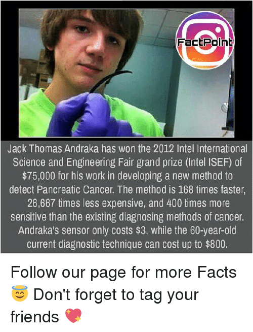 Facts, Friends, and Memes: FactPoln  Jack Thomas Andraka has won the 2012 Intel International  Science and Engineering Fair grand prize (Intel ISEF) of  $75,000 for his work in developing a new method to  detect Pancreatic Cancer. The method is 168 times faster  26,667 times less expensive, and 400 times more  sensitive than the existing diagnosing methods of cancer.  Andraka's sensor only costs $3, while the 60-year-old  current diagnostic technique can cost up to $800. Follow our page for more Facts 😇 Don't forget to tag your friends 💖