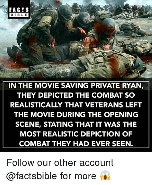 Bibled: FACTS  BIBLE  BIBL E  IN THE MOVIE SAVING PRIVATE RYAN,  THEY DEPICTED THE COMBAT SO  REALISTICALLY THAT VETERANS LEFT  THE MOVIE DURING THE OPENING  SCENE, STATING THAT IT WAS THE  MOST REALISTIC DEPICTION OF  COMBAT THEY HAD EVER SEEN. Follow our other account @factsbible for more 😱