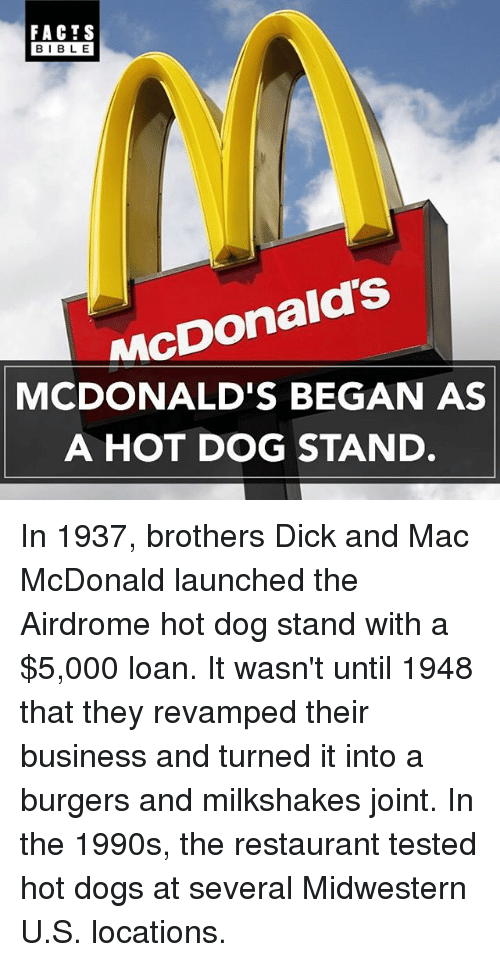 Dogs, Facts, and McDonalds: FACTS  BIBLE  BIBLE  MC  MCDONALD'S BEGAN AS  A HOT DOG STAND In 1937, brothers Dick and Mac McDonald launched the Airdrome hot dog stand with a $5,000 loan. It wasn't until 1948 that they revamped their business and turned it into a burgers and milkshakes joint. In the 1990s, the restaurant tested hot dogs at several Midwestern U.S. locations.