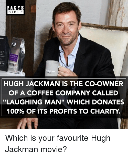 """gman: FACTS  BIBLE  FEE  GMAN  HUGH JACKMAN IS THE CO-OWNER  OF A COFFEE COMPANY CALLED  """"LAUGHING MAN"""" WHICH DONATES  100% OF ITS PROFITS TO CHARITY Which is your favourite Hugh Jackman movie?"""