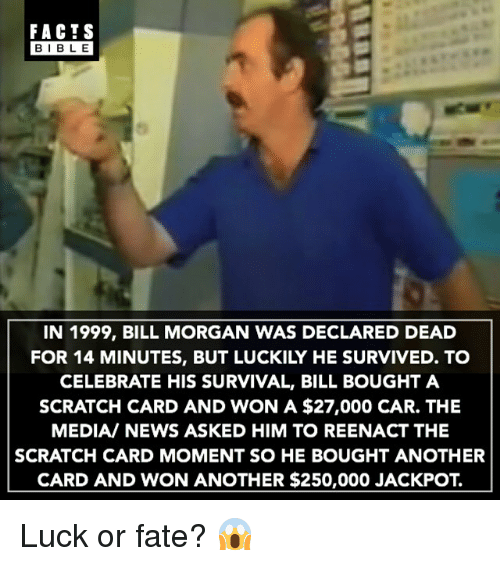 Reenacted: FACTS  BIBLE  IN 1999, BILL MORGAN WAS DECLARED DEAD  FOR 14 MINUTES, BUT LUCKILY HE SURVIVED. TO  CELEBRATE HIS SURVIVAL, BILL BOUGHT A  SCRATCH CARD AND WON A $27,000 CAR. THE  MEDIA/ NEWS ASKED HIM TO REENACT THE  SCRATCH CARD MOMENT SO HE BOUGHT ANOTHER  CARD AND WON ANOTHER $250,000 JACKPOT. Luck or fate? 😱