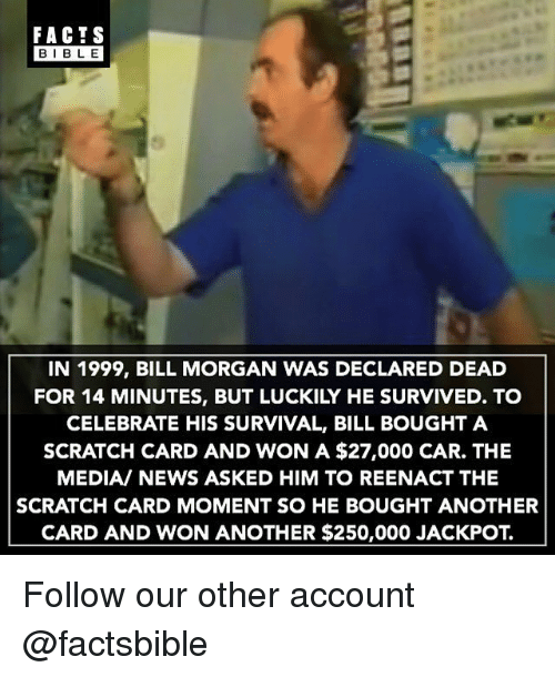 Reenacted: FACTS  BIBLE  IN 1999, BILL MORGAN WAS DECLARED DEAD  FOR 14 MINUTES, BUT LUCKILY HE SURVIVED. TO  CELEBRATE HIS SURVIVAL, BILL BOUGHT A  SCRATCH CARD AND WON A $27,000 CAR. THE  MEDIA/ NEWS ASKED HIM TO REENACT THE  SCRATCH CARD MOMENT SO HE BOUGHT ANOTHER  CARD AND WON ANOTHER $250,000 JACKPOT. Follow our other account @factsbible