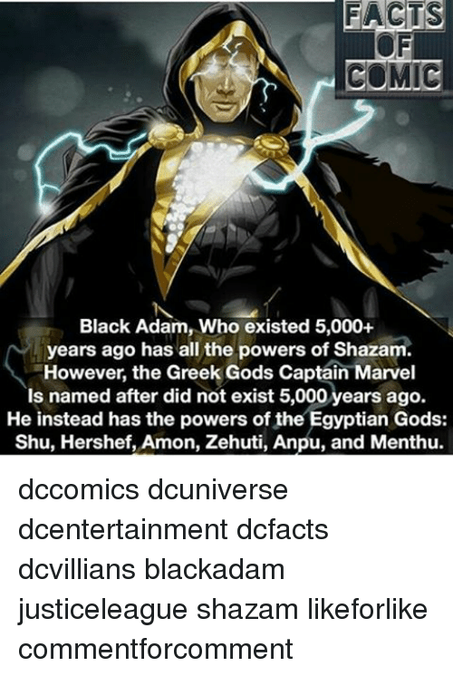black adam: FACTS  COMIC  Black Adam, Who existed 5,000+  years ago has all the powers of Shazam  However, the Greek Gods Captain Marvel  Is named after did not exist 5,000 years ago.  He instead has the powers of the Egyptian Gods:  Shu, Hershef, Amon, Zehuti, Anpu, and Menthu. dccomics dcuniverse dcentertainment dcfacts dcvillians blackadam justiceleague shazam likeforlike commentforcomment