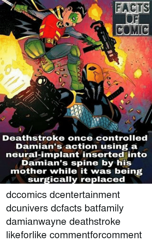 Neuralize: FACTS  COMIC  Deathstroke once controlled  Damian's action using a  neural-implant inserted into  Damian's spine by his  mother while it was being  surgically replaced dccomics dcentertainment dcunivers dcfacts batfamily damianwayne deathstroke likeforlike commentforcomment