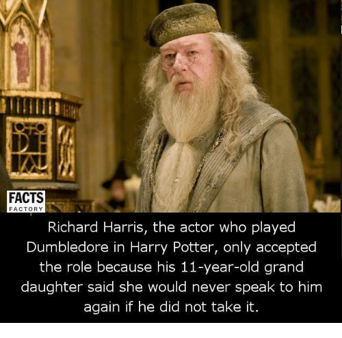 richard harris: FACTS  FACTORY  Richard Harris, the actor who played  Dumbledore in Harry Potter, only accepted  the role because his 11-year-old grand  daughter said she would never speak to him  again if he did not take it.