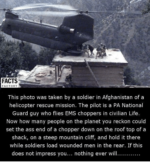 Reckonize: FACTS  FACTORY  This photo was taken by a soldier in Afghanistan of a  helicopter rescue mission. The pilot is a PA National  Guard guy who flies EMS choppers in civilian Life  Now how many people on the planet you reckon could  set the ass end of a chopper down on the roof top of a  shack, on a steep mountain cliff, and hold it there  while soldiers load wounded men in the rear. If this  does not impress you  nothing ever will............