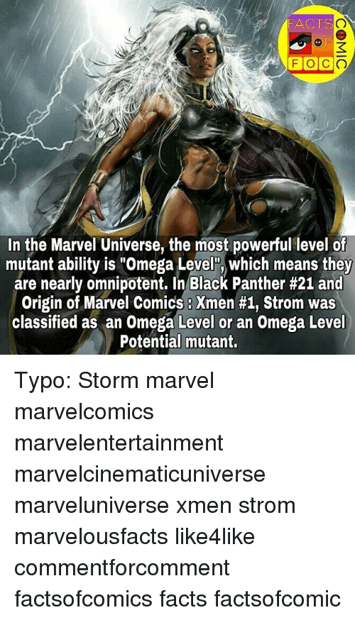 """Facts, Marvel Comics, and Memes: FACTS  FOC  In the Marvel Universe, the most powerful level of  mutant ability is """"Omega Level"""", which means they  are nearly omnipotent. In Black Panther #21 and  Origin of Marvel Comics Xmen #1, Strom was  classified as an Omega Level or an Omega Level  Potential mutant. Typo: Storm marvel marvelcomics marvelentertainment marvelcinematicuniverse marveluniverse xmen strom marvelousfacts like4like commentforcomment factsofcomics facts factsofcomic"""