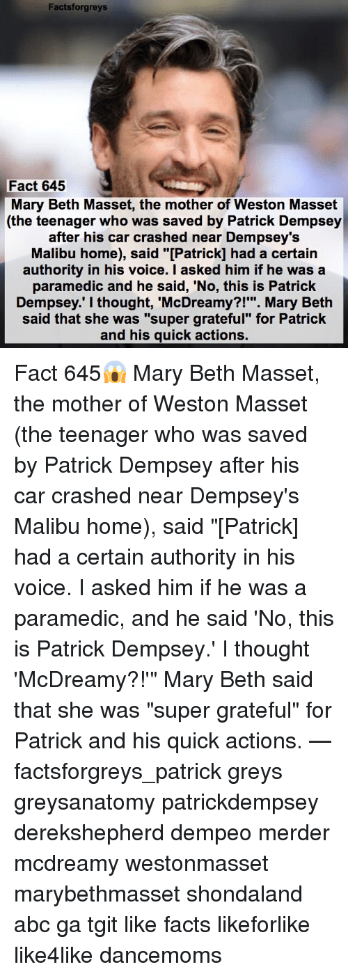"""malibu: Facts forgreys  Fact 645  Mary Beth Masset, the mother of Weston Masset  (the teenager who was saved by Patrick Dempsey  after his car crashed near Dempsey's  Malibu home), said """"[Patrick] had a certain  authority in his voice. I asked him if he was a  paramedic and he said, """"No, this is Patrick  Dempsey. I thought, McDreamy?!  Mary Beth  said that she was """"super grateful"""" for Patrick  and his quick actions. Fact 645😱 Mary Beth Masset, the mother of Weston Masset (the teenager who was saved by Patrick Dempsey after his car crashed near Dempsey's Malibu home), said """"[Patrick] had a certain authority in his voice. I asked him if he was a paramedic, and he said 'No, this is Patrick Dempsey.' I thought 'McDreamy?!'"""" Mary Beth said that she was """"super grateful"""" for Patrick and his quick actions. — factsforgreys_patrick greys greysanatomy patrickdempsey derekshepherd dempeo merder mcdreamy westonmasset marybethmasset shondaland abc ga tgit like facts likeforlike like4like dancemoms"""