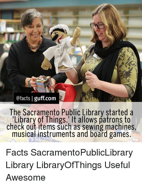 sewing machine: @facts I guff com  The Sacramento Public Library started a  Library of Things. It allows patrons to  check out items such as sewing machines  musical instruments and board games Facts SacramentoPublicLibrary Library LibraryOfThings Useful Awesome