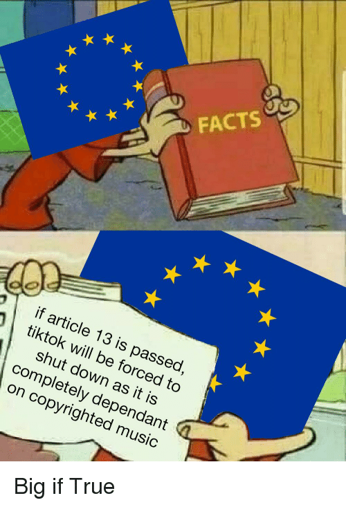 As It Is: FACTS  if article 13 is passed  tiktok will be forced to  shut down as it is  completely dependant  on copyrighted music  9 Big if True