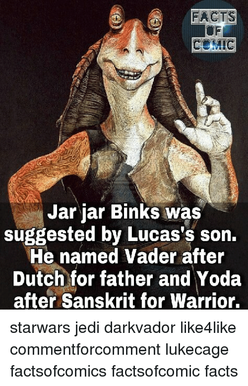 Facts, Jar Jar Binks, and Jedi: FACTS  Jar jar Binks was  suggested by Lucas's son.  He named Vader after  Dutch for father and Yoda  after Sanskrit for Warrior. starwars jedi darkvador like4like commentforcomment lukecage factsofcomics factsofcomic facts