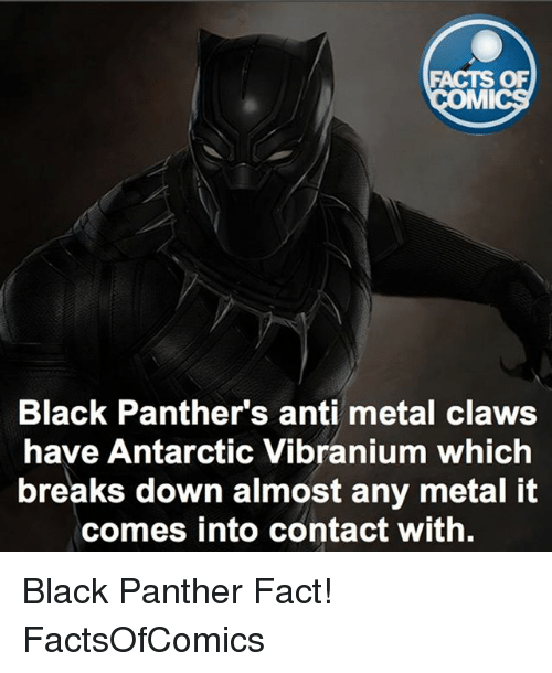 antarctic: FACTS OF  MI  Black Panther's anti metal claws  have Antarctic Vibranium which  breaks down almost any metal it  comes into contact with. Black Panther Fact! FactsOfComics