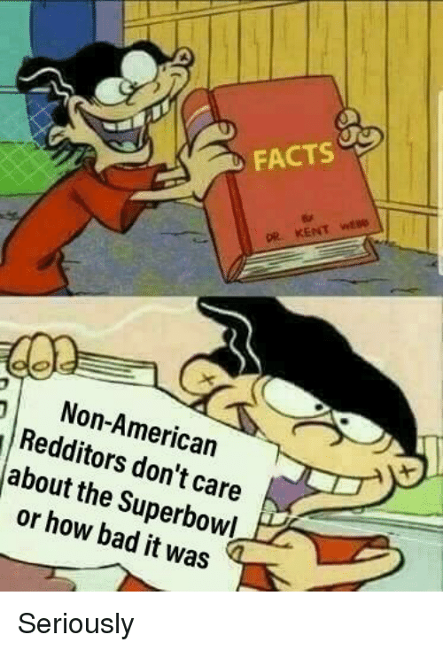 Bad, Facts, and American: FACTS  pe  Non-American  Redditors don't care  about the Superbowl  or how bad it was Seriously