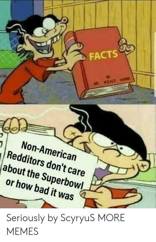 Bad, Dank, and Facts: FACTS  pe  Non-American  Redditors don't care  about the Superbowl  or how bad it was Seriously by ScyryuS MORE MEMES