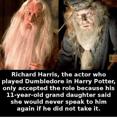 richard harris: Facts  Richard Harris, the actor who  played Dumbledore in Harry Potter,  only accepted the role because his  11-year-old grand daughter said  she would never speak to him  again if he did not take it.