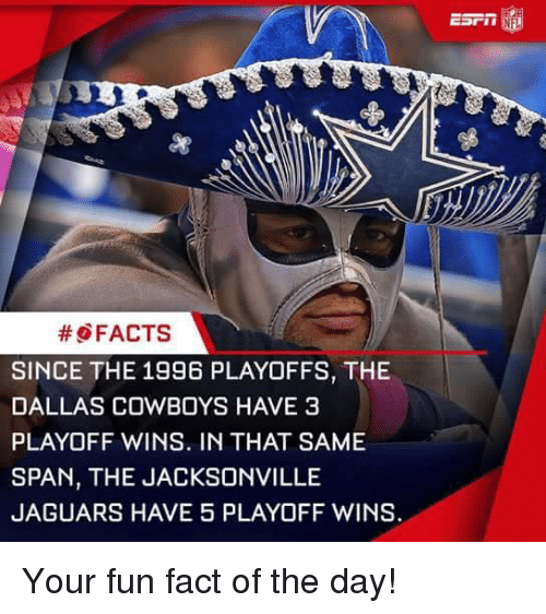 Dallas Cowboys, Memes, and Dallas Cowboys: FACTS  SINCE THE 1996 PLAYOFFS, THE  DALLAS COWBOYS HAVE 3  PLAYOFF WINS. IN THAT SAME  SPAN, THE JACKSONVILLE  JAGUARS HAVE 5 PLAYOFF WINS. Your fun fact of the day!