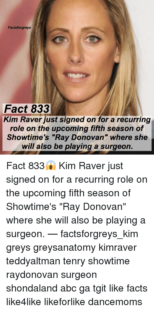"Abc, Facts, and Memes: Factsforgreys  Fact 833  Kim Raver just signed on for a recurring  role on the upcoming fifth season of  Showtime's ""Ray Donovan"" where she  will also be playing a surgeon. Fact 833😱 Kim Raver just signed on for a recurring role on the upcoming fifth season of Showtime's ""Ray Donovan"" where she will also be playing a surgeon. — factsforgreys_kim greys greysanatomy kimraver teddyaltman tenry showtime raydonovan surgeon shondaland abc ga tgit like facts like4like likeforlike dancemoms"