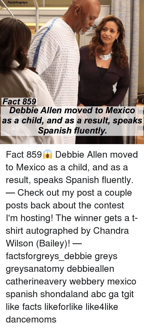 Abc, Facts, and Memes: Factsforgreys  Fact 859  Debbie Allen moved to Mexico  as a child, and as a resuit, speaks  Spanish fluently Fact 859😱 Debbie Allen moved to Mexico as a child, and as a result, speaks Spanish fluently. — Check out my post a couple posts back about the contest I'm hosting! The winner gets a t-shirt autographed by Chandra Wilson (Bailey)! — factsforgreys_debbie greys greysanatomy debbieallen catherineavery webbery mexico spanish shondaland abc ga tgit like facts likeforlike like4like dancemoms