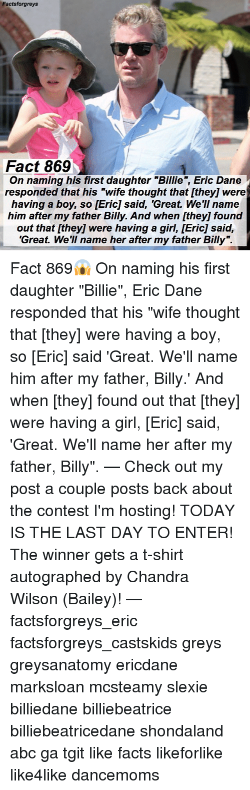 "Conteste: Factsforgreys  Fact 869  g his first daughter ""Billie, Eric Dane  On naming his first daughter ""Billie"", Eric Dane  responded that his ""wife thought that [they] were  having a boy, so [Eric] said, 'Great. We'II name  him after my father Billy. And when [they] found  out that [they] were having a girl, [Eric] said,  'Great. We'll name her after my father Billy"". Fact 869😱 On naming his first daughter ""Billie"", Eric Dane responded that his ""wife thought that [they] were having a boy, so [Eric] said 'Great. We'll name him after my father, Billy.' And when [they] found out that [they] were having a girl, [Eric] said, 'Great. We'll name her after my father, Billy"". — Check out my post a couple posts back about the contest I'm hosting! TODAY IS THE LAST DAY TO ENTER! The winner gets a t-shirt autographed by Chandra Wilson (Bailey)! — factsforgreys_eric factsforgreys_castskids greys greysanatomy ericdane marksloan mcsteamy slexie billiedane billiebeatrice billiebeatricedane shondaland abc ga tgit like facts likeforlike like4like dancemoms"