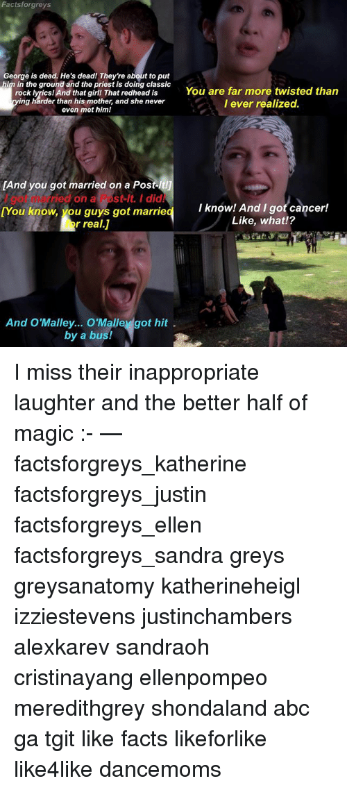 Abc, Facts, and Memes: Factsforgreys  George is dead. He's dead! They're about to put  im in the ground and the priest is doing classic  rock lyrics! And that girll That redhead is  classic You ar  r  You are far more twisted than  I ever realized.  are fa  ing harder than his mother, and she never  even met himl  got married on a Pos  [And you  l got married on a Post-lt. I did!  [You know, you guys got married  Iknowl And I gof cancer!  I know! And I got cancer!  Like, what!?  for real.J  And O'Malley..OMalley got hit  by a bus! I miss their inappropriate laughter and the better half of magic :- — factsforgreys_katherine factsforgreys_justin factsforgreys_ellen factsforgreys_sandra greys greysanatomy katherineheigl izziestevens justinchambers alexkarev sandraoh cristinayang ellenpompeo meredithgrey shondaland abc ga tgit like facts likeforlike like4like dancemoms