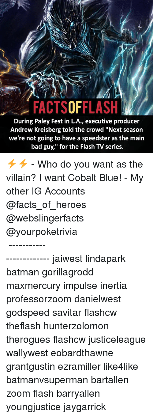 """cobalt: FACTSOFFLASH  During Paley Fest in L.A., executive producer  Andrew Kreisberg told the crowd """"Next season  we're not going to have a speedster as the main  bad guy,"""" for the Flash TV series. ⚡️⚡️ - Who do you want as the villain? I want Cobalt Blue! - My other IG Accounts @facts_of_heroes @webslingerfacts @yourpoketrivia ⠀⠀⠀⠀⠀⠀⠀⠀⠀⠀⠀⠀⠀⠀⠀⠀⠀⠀⠀⠀⠀⠀⠀⠀⠀⠀⠀⠀⠀⠀⠀⠀⠀⠀ ⠀⠀------------------------ jaiwest lindapark batman gorillagrodd maxmercury impulse inertia professorzoom danielwest godspeed savitar flashcw theflash hunterzolomon therogues flashcw justiceleague wallywest eobardthawne grantgustin ezramiller like4like batmanvsuperman bartallen zoom flash barryallen youngjustice jaygarrick"""