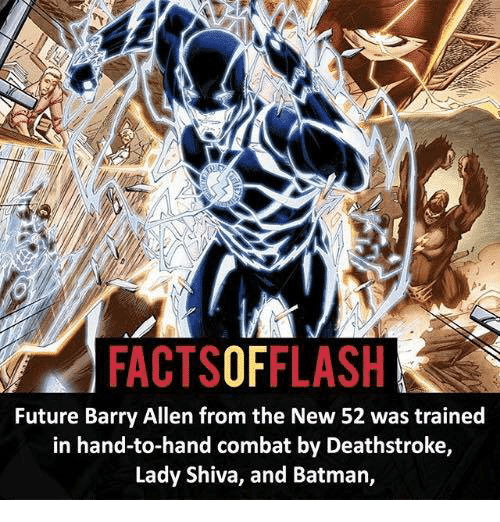 Combate: FACTSOFFLASH  Future Barry Allen from the New 52 was trained  in hand-to-hand combat by Deathstroke,  Lady Shiva, and Batman,